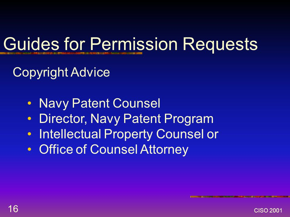 CISO 2001 16 Guides for Permission Requests Copyright Advice Navy Patent Counsel Director, Navy Patent Program Intellectual Property Counsel or Office of Counsel Attorney