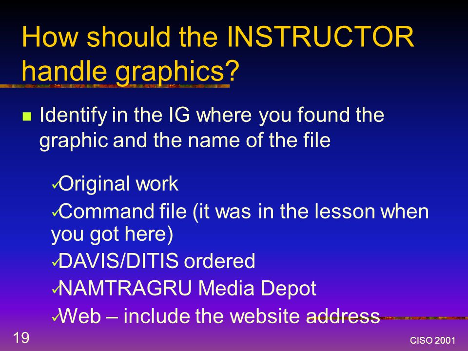 CISO 2001 19 How should the INSTRUCTOR handle graphics.