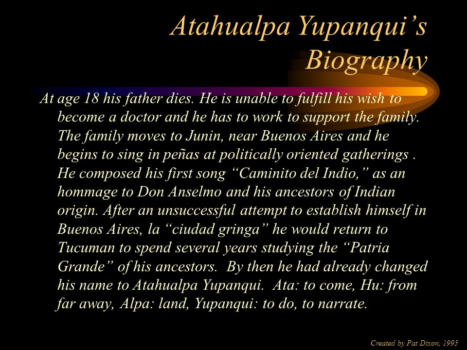 Created by Pat Dixon, 1995 Atahualpa Yupanqui's Biography Born in 1908, Hector Chavero ( Atahualpa Yupanqui) is raised in the Argentine pampa to a father who worked for the railroads.