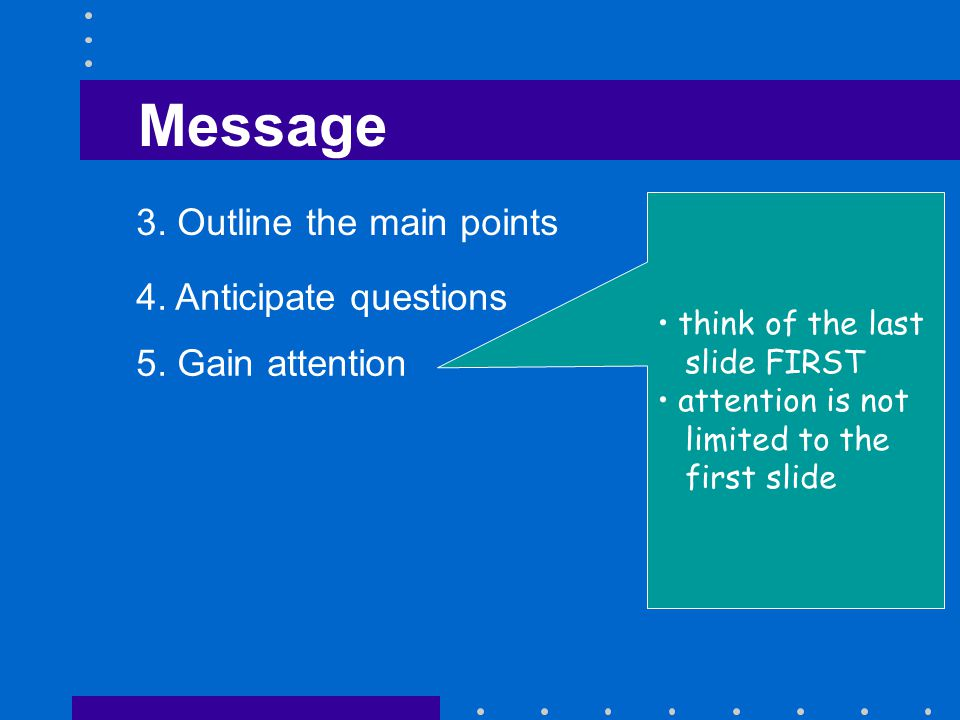 Message 3. Outline the main points 4. Anticipate questions 5.