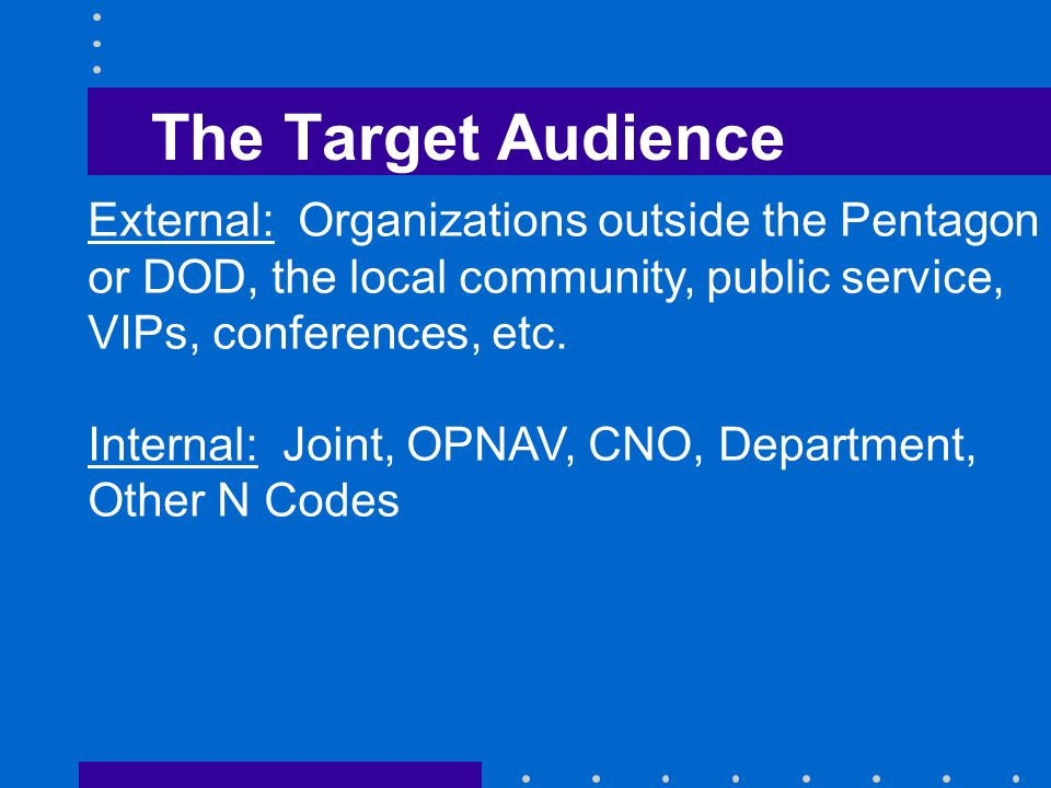 The Target Audience External: Organizations outside the Pentagon or DOD, the local community, public service, VIPs, conferences, etc.