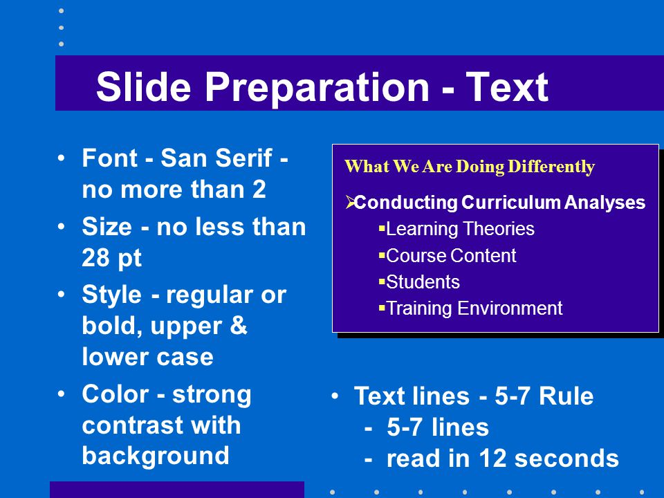 Slide Preparation - Text Font - San Serif - no more than 2 Size - no less than 28 pt Style - regular or bold, upper & lower case Color - strong contrast with background What We Are Doing Differently  Conducting Curriculum Analyses  Learning Theories  Course Content  Students  Training Environment Text lines - 5-7 Rule - 5-7 lines - read in 12 seconds