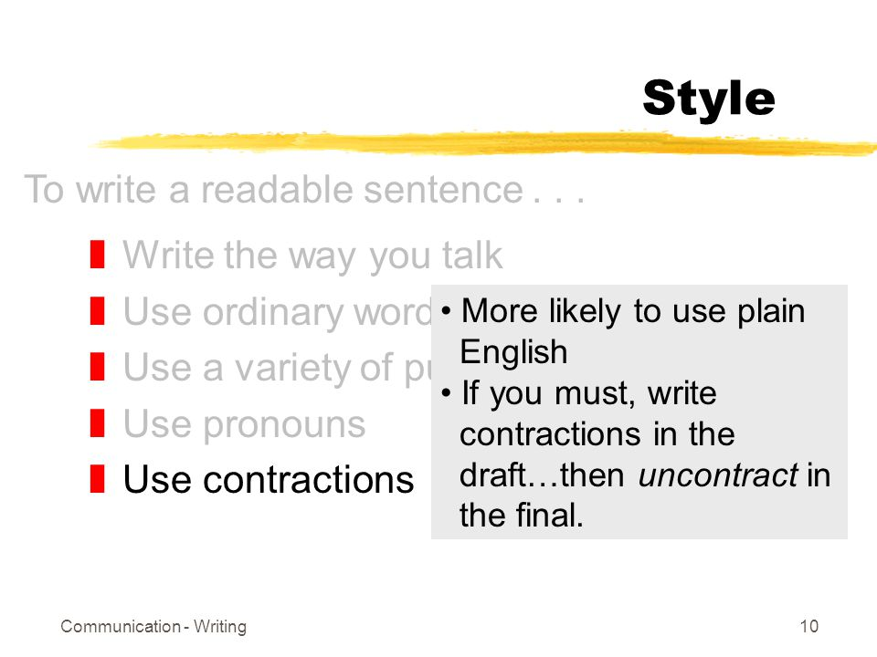 Communication - Writing10 Style zWrite the way you talk zUse ordinary words zUse a variety of punctuation zUse pronouns zUse contractions To write a readable sentence...