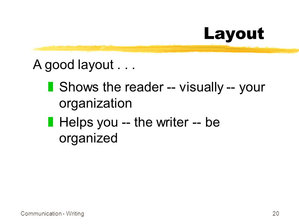 Communication - Writing20 Layout zShows the reader -- visually -- your organization zHelps you -- the writer -- be organized A good layout...
