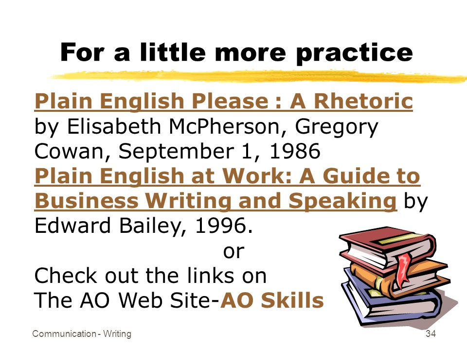 Communication - Writing34 For a little more practice Plain English Please : A Rhetoric Plain English Please : A Rhetoric by Elisabeth McPherson, Gregory Cowan, September 1, 1986 Plain English at Work: A Guide to Business Writing and Speaking by Edward Bailey, 1996.