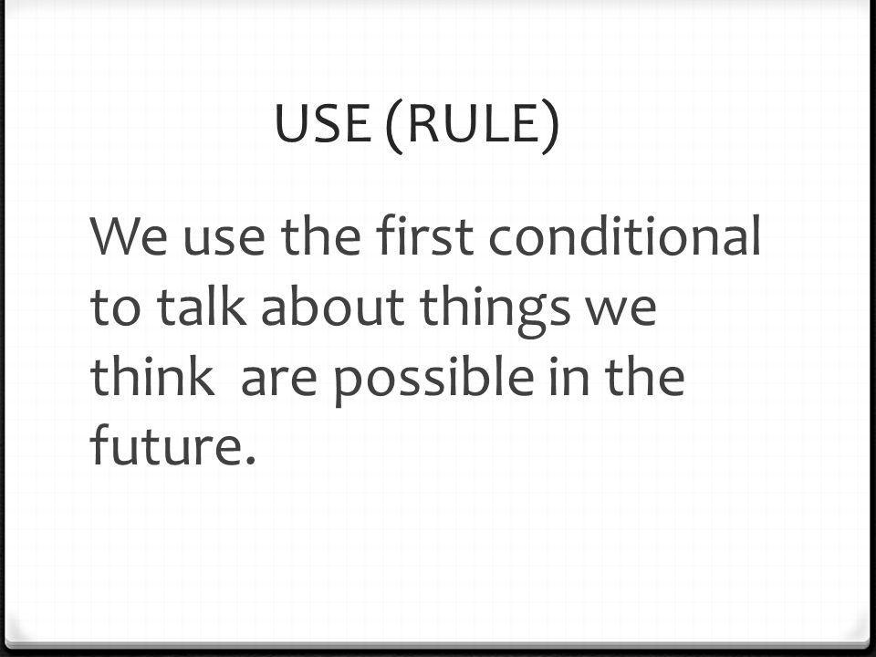 USE (RULE) We use the first conditional to talk about things we think are possible in the future.