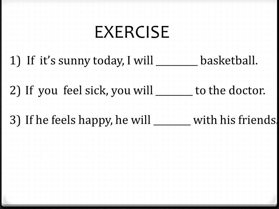 EXERCISE 1) If it's sunny today, I will _________ basketball. 2)If you feel sick, you will ________ to the doctor. 3)If he feels happy, he will ______