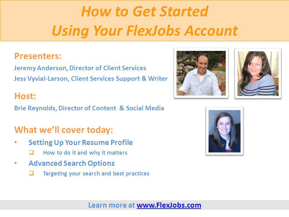 Setting Up Your FlexJobs Resume Profile Purpose of Your Resume Profile  To help automate your job search  To alert you of new jobs which match your career interests  To allow you to apply for positions with FlexJobs Featured Employers  To create your resume and give you a PDF copy Learn more at www.FlexJobs.comwww.FlexJobs.com