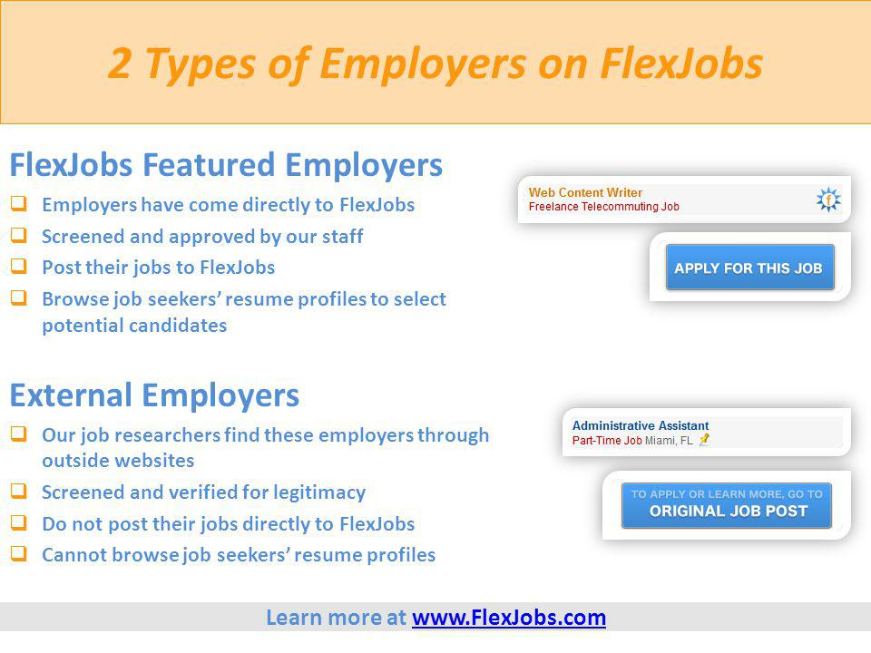2 Types of Employers on FlexJobs FlexJobs Featured Employers  Employers have come directly to FlexJobs  Screened and approved by our staff  Post their jobs to FlexJobs  Browse job seekers' resume profiles to select potential candidates External Employers  Our job researchers find these employers through outside websites  Screened and verified for legitimacy  Do not post their jobs directly to FlexJobs  Cannot browse job seekers' resume profiles Learn more at www.FlexJobs.comwww.FlexJobs.com