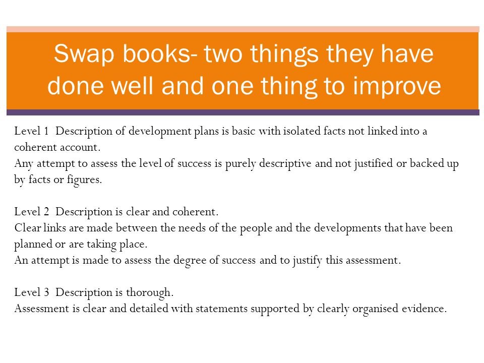 Swap books- two things they have done well and one thing to improve Level 1 Description of development plans is basic with isolated facts not linked into a coherent account.