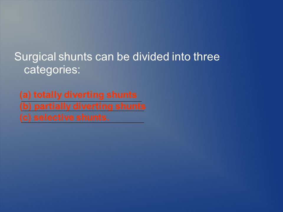 Surgical shunts can be divided into three categories: (a) totally diverting shunts (b) partially diverting shunts (c) selective shunts.