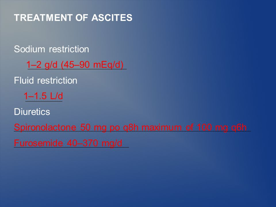 TREATMENT OF ASCITES Sodium restriction 1–2 g/d (45–90 mEq/d) Fluid restriction 1–1.5 L/d Diuretics Spironolactone 50 mg po q8h maximum of 100 mg q6h Furosemide 40–370 mg/d