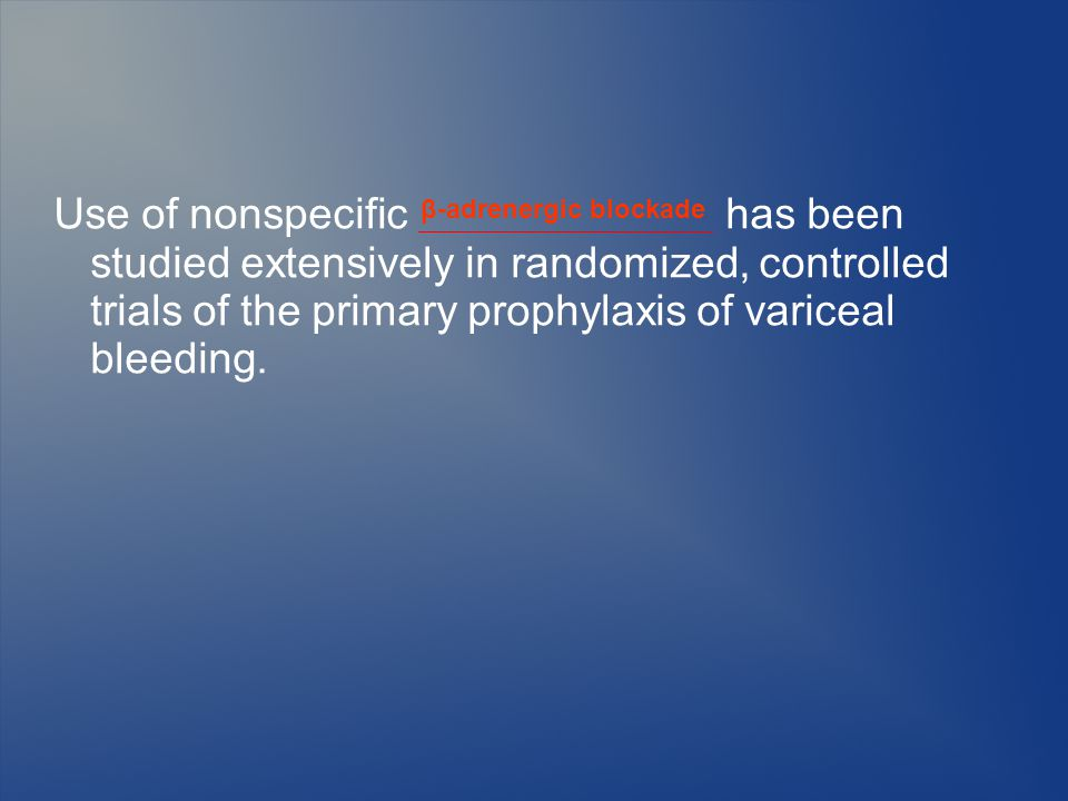 Use of nonspecific has been studied extensively in randomized, controlled trials of the primary prophylaxis of variceal bleeding.
