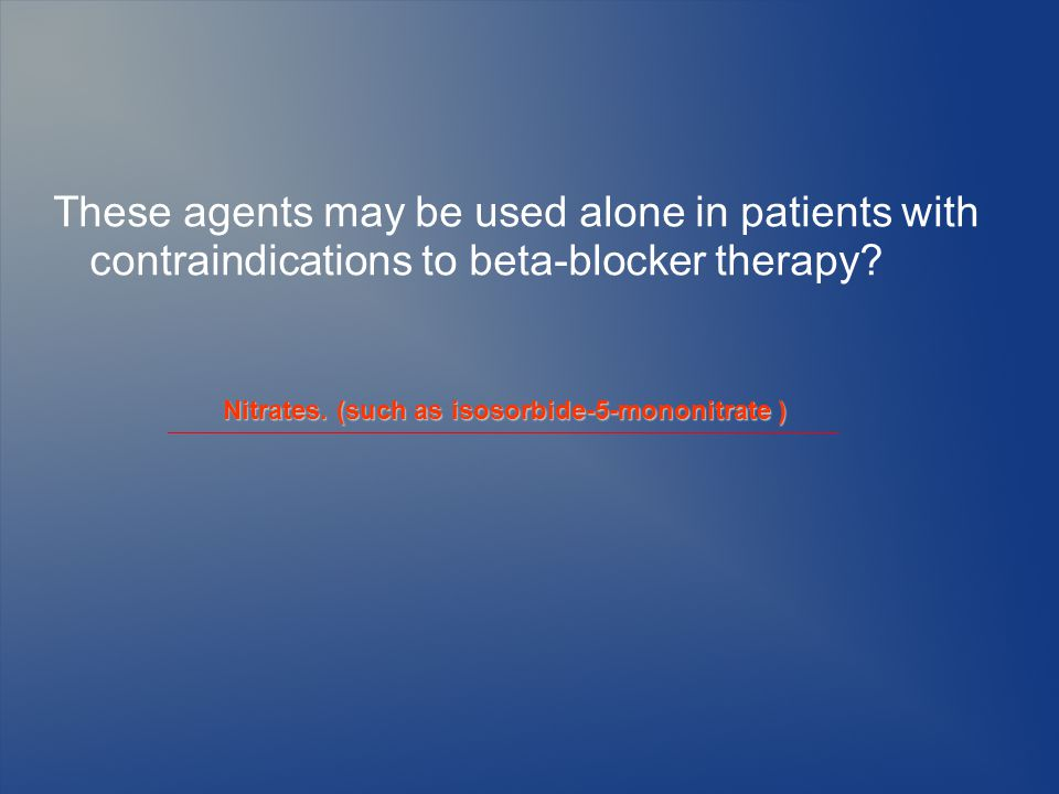 These agents may be used alone in patients with contraindications to beta-blocker therapy.