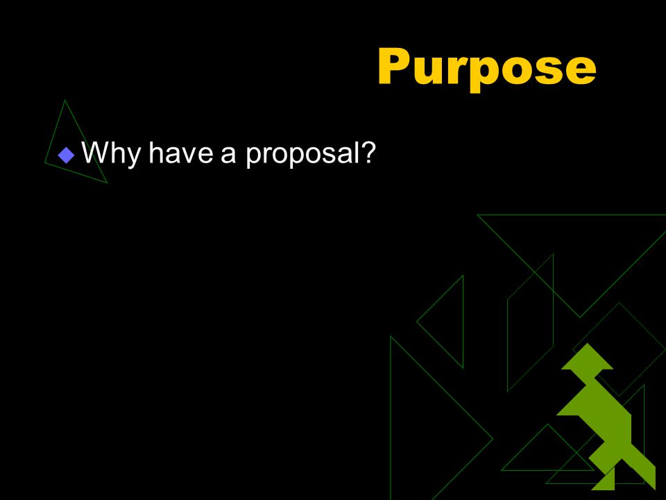 Purpose  Why have a proposal