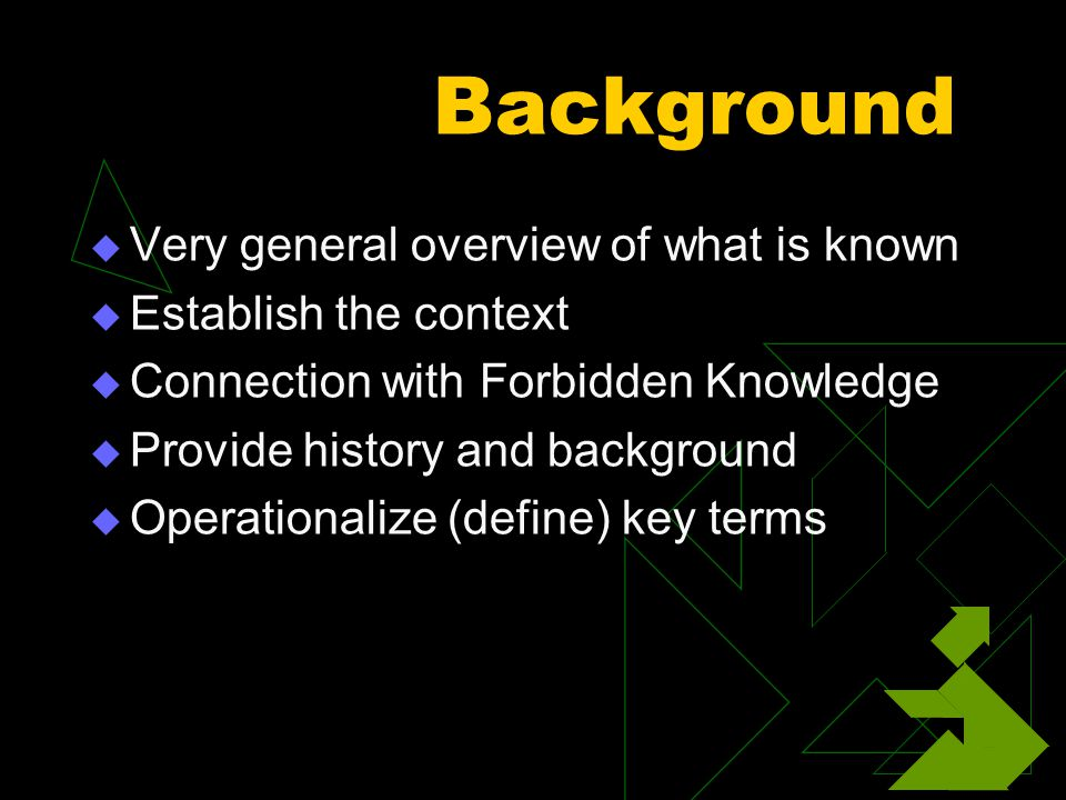 Background  Very general overview of what is known  Establish the context  Connection with Forbidden Knowledge  Provide history and background  Operationalize (define) key terms