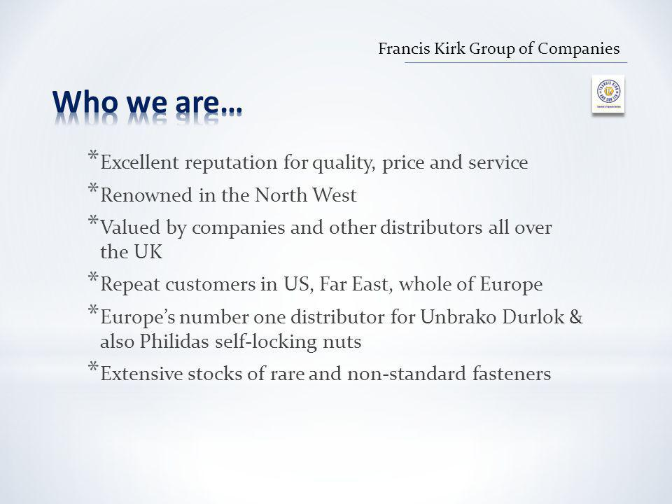 * Excellent reputation for quality, price and service * Renowned in the North West * Valued by companies and other distributors all over the UK * Repeat customers in US, Far East, whole of Europe * Europe's number one distributor for Unbrako Durlok & also Philidas self-locking nuts * Extensive stocks of rare and non-standard fasteners Francis Kirk Group of Companies