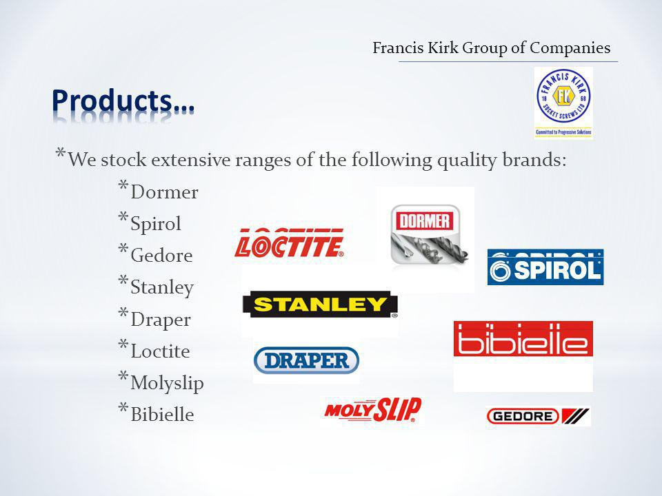 * We stock extensive ranges of the following quality brands: * Dormer * Spirol * Gedore * Stanley * Draper * Loctite * Molyslip * Bibielle Francis Kirk Group of Companies