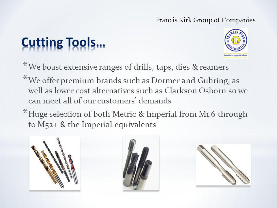* We boast extensive ranges of drills, taps, dies & reamers * We offer premium brands such as Dormer and Guhring, as well as lower cost alternatives such as Clarkson Osborn so we can meet all of our customers' demands * Huge selection of both Metric & Imperial from M1.6 through to M52+ & the Imperial equivalents Francis Kirk Group of Companies