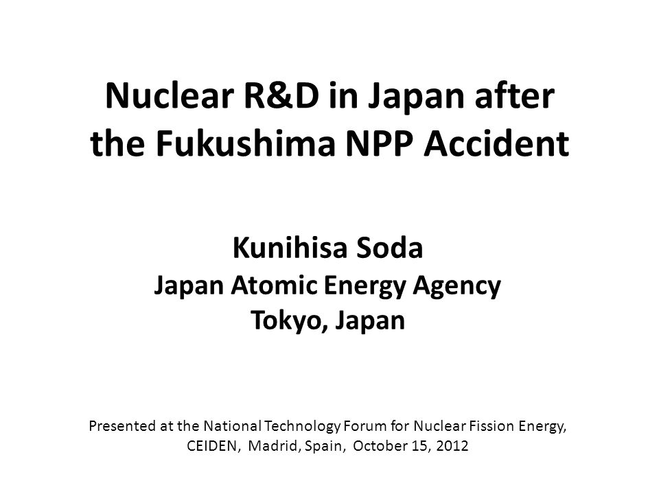 Nuclear R&D in Japan after the Fukushima NPP Accident Kunihisa Soda Japan Atomic Energy Agency Tokyo, Japan Presented at the National Technology Forum for Nuclear Fission Energy, CEIDEN, Madrid, Spain, October 15, 2012