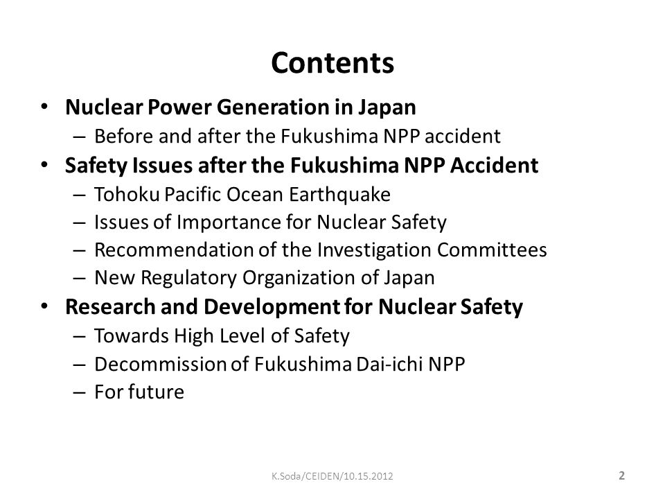 Contents Nuclear Power Generation in Japan – Before and after the Fukushima NPP accident Safety Issues after the Fukushima NPP Accident – Tohoku Pacific Ocean Earthquake – Issues of Importance for Nuclear Safety – Recommendation of the Investigation Committees – New Regulatory Organization of Japan Research and Development for Nuclear Safety – Towards High Level of Safety – Decommission of Fukushima Dai-ichi NPP – For future 2 K.Soda/CEIDEN/10.15.2012