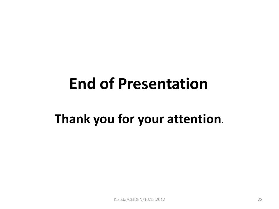 End of Presentation Thank you for your attention. 28K.Soda/CEIDEN/10.15.2012