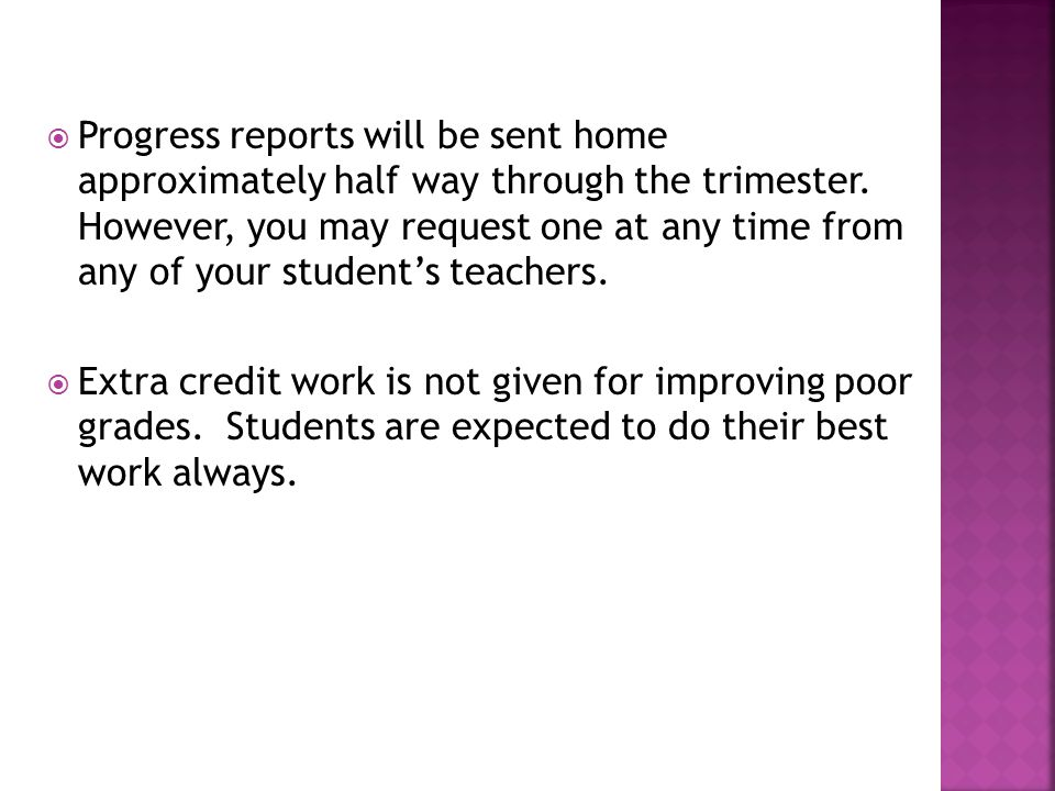 Progress reports will be sent home approximately half way through the trimester. However, you may request one at any time from any of your student's