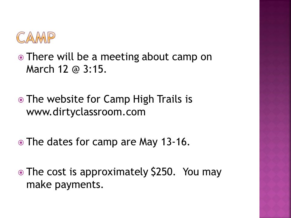  There will be a meeting about camp on March 12 @ 3:15.  The website for Camp High Trails is www.dirtyclassroom.com  The dates for camp are May 13-