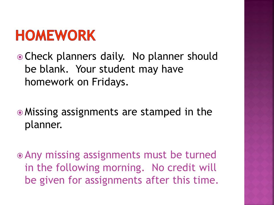  Check planners daily. No planner should be blank. Your student may have homework on Fridays.  Missing assignments are stamped in the planner.  Any