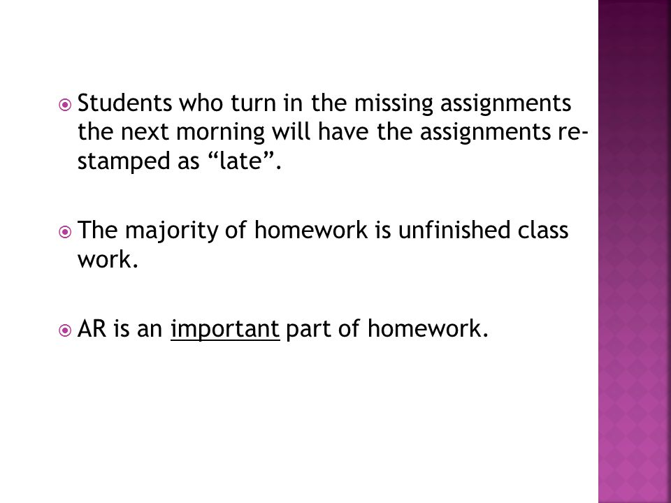""" Students who turn in the missing assignments the next morning will have the assignments re- stamped as """"late"""".  The majority of homework is unfinis"""