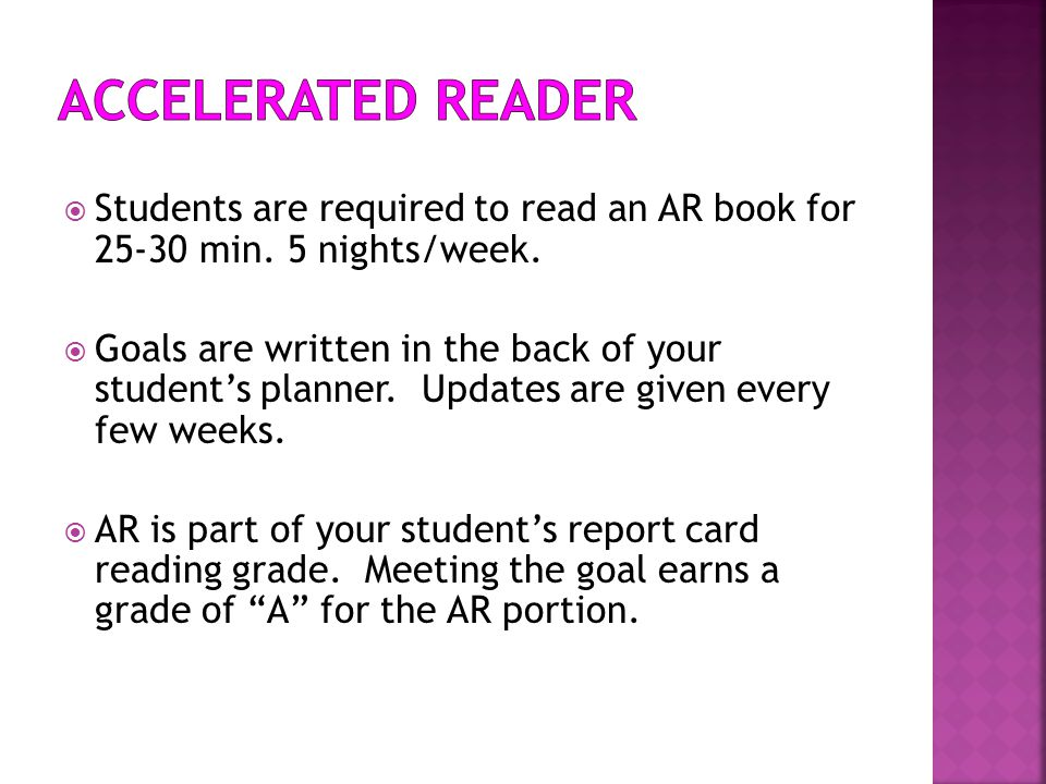  Students are required to read an AR book for 25-30 min. 5 nights/week.  Goals are written in the back of your student's planner. Updates are given