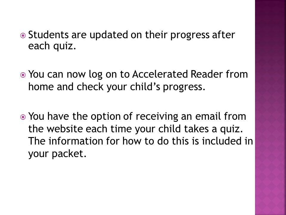  Students are updated on their progress after each quiz.  You can now log on to Accelerated Reader from home and check your child's progress.  You