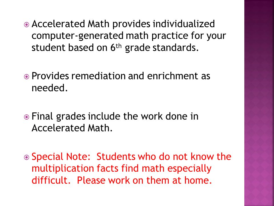  Accelerated Math provides individualized computer-generated math practice for your student based on 6 th grade standards.  Provides remediation and
