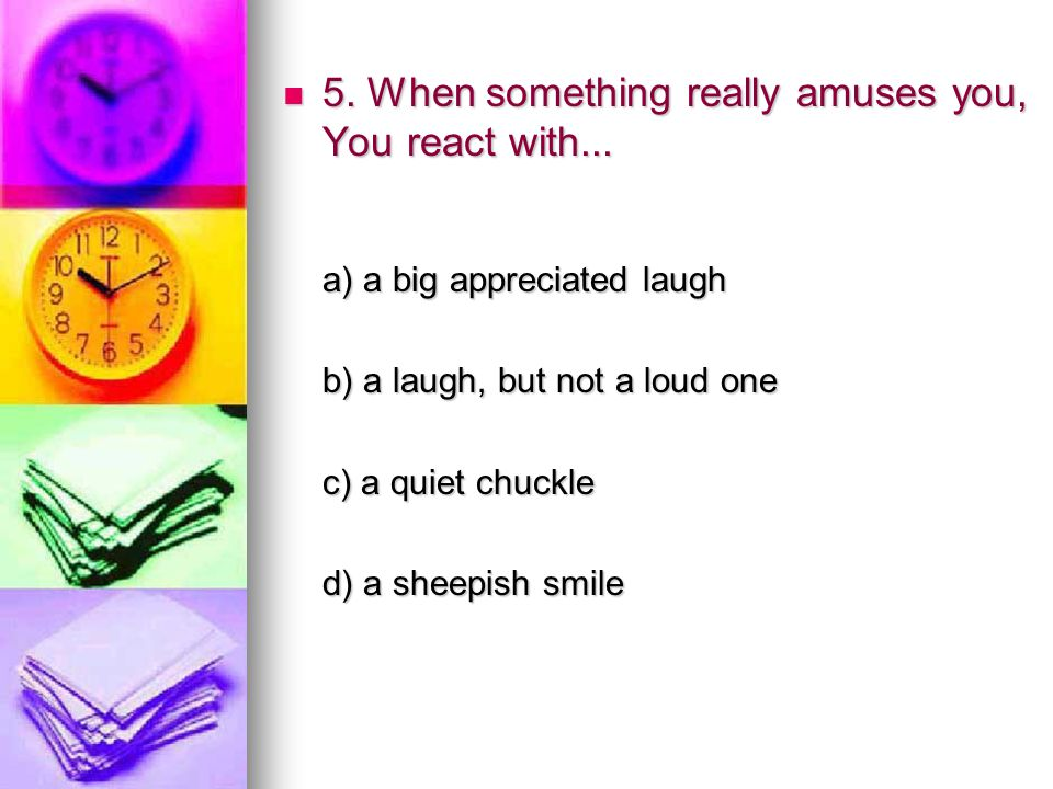 5. When something really amuses you, You react with... 5. When something really amuses you, You react with... a) a big appreciated laugh a) a big appr