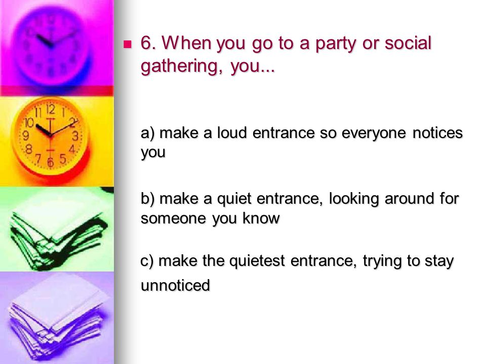 6. When you go to a party or social gathering, you... 6. When you go to a party or social gathering, you... a) make a loud entrance so everyone notice