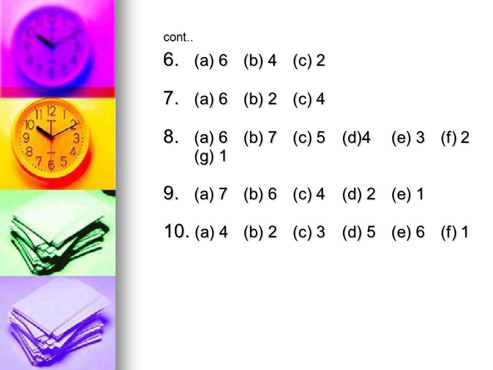 cont.. 6. (a) 6 (b) 4 (c) 2 7. (a) 6 (b) 2 (c) 4 8. (a) 6 (b) 7 (c) 5 (d)4(e) 3 (f) 2 (g) 1 9. (a) 7 (b) 6 (c) 4 (d) 2 (e) 1 10. (a) 4 (b) 2 (c) 3 (d)