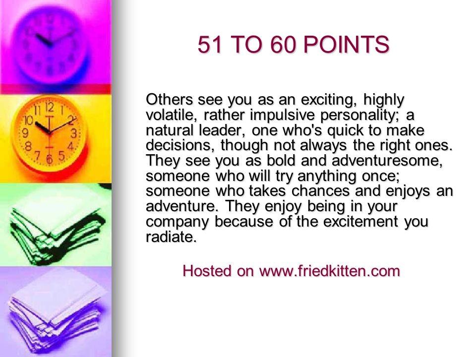51 TO 60 POINTS Others see you as an exciting, highly volatile, rather impulsive personality; a natural leader, one who's quick to make decisions, tho