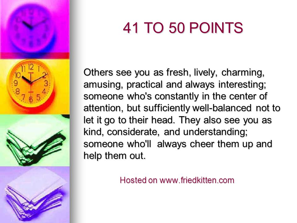 41 TO 50 POINTS Others see you as fresh, lively, charming, amusing, practical and always interesting; someone who's constantly in the center of attent