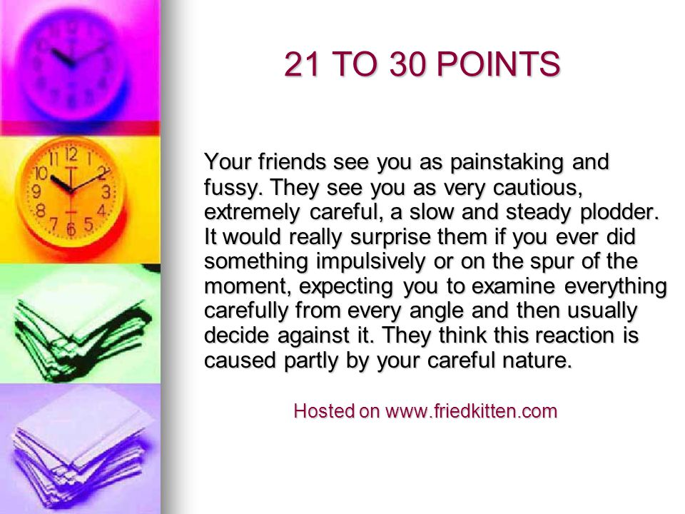 21 TO 30 POINTS Your friends see you as painstaking and fussy. They see you as very cautious, extremely careful, a slow and steady plodder. It would r