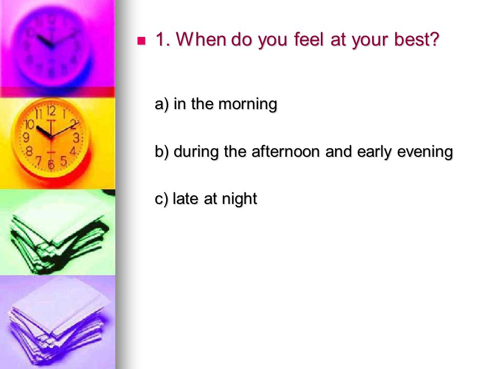 1. When do you feel at your best? 1. When do you feel at your best? a) in the morning a) in the morning b) during the afternoon and early evening b) d