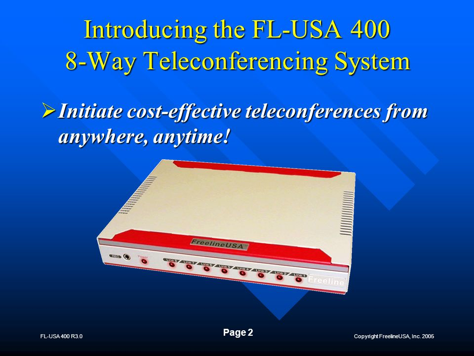 Copyright FreelineUSA, Inc. 2005 FL-USA 400 R3.0 Page 2 Introducing the FL-USA 400 8-Way Teleconferencing System  Initiate cost-effective teleconfere