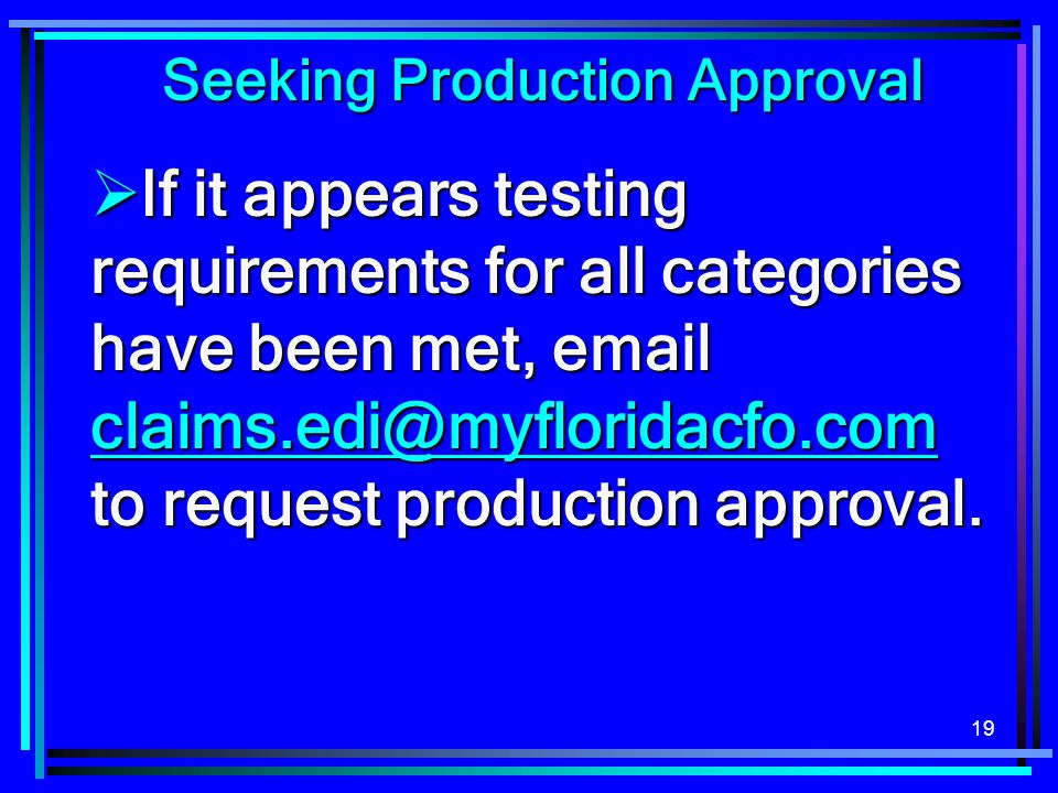 19 Seeking Production Approval  If it appears testing requirements for all categories have been met, email claims.edi@myfloridacfo.com to request pro