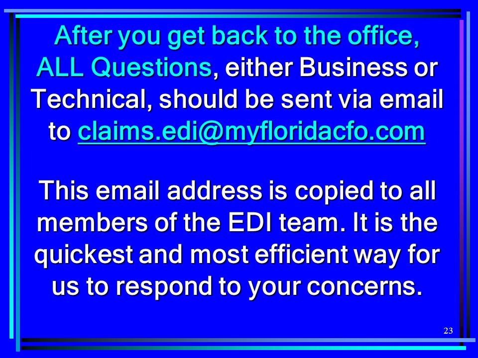 23 After you get back to the office, ALL Questions, either Business or Technical, should be sent via email to claims.edi@myfloridacfo.com claims.edi@myfloridacfo.com This email address is copied to all members of the EDI team.