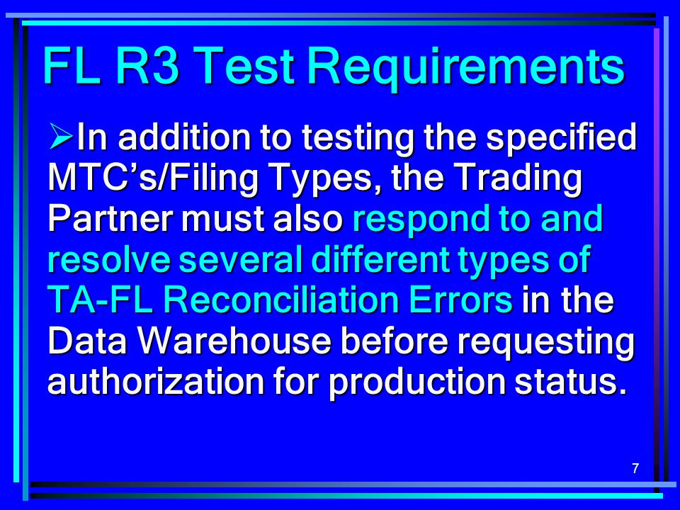 7  In addition to testing the specified MTC's/Filing Types, the Trading Partner must also respond to and resolve several different types of TA-FL Reconciliation Errors in the Data Warehouse before requesting authorization for production status.