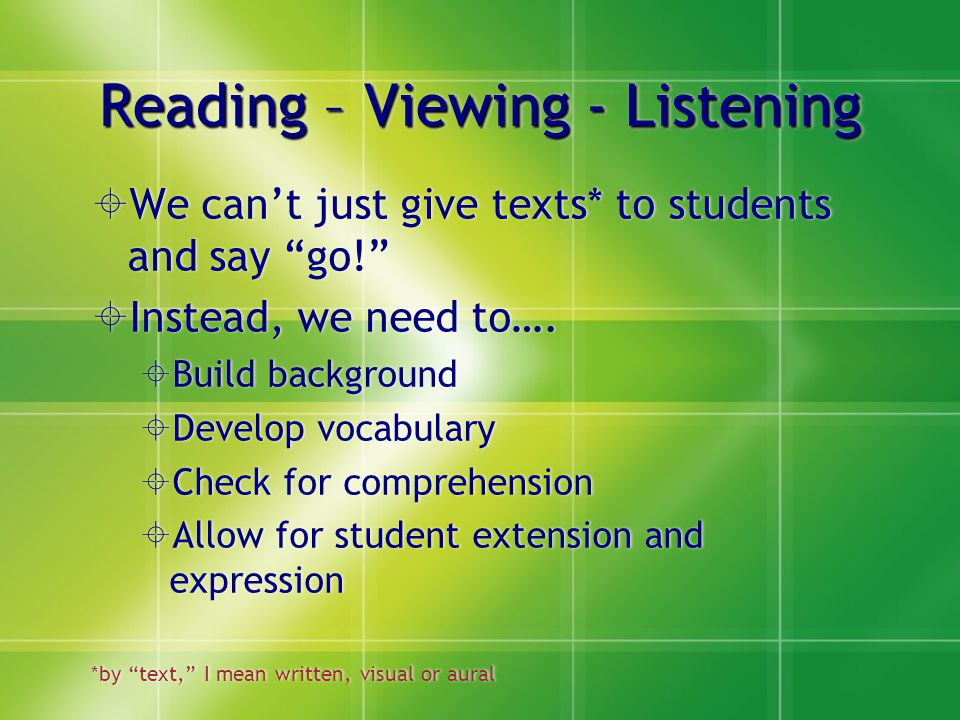 Reading – Viewing - Listening  We can't just give texts* to students and say go!  Instead, we need to….