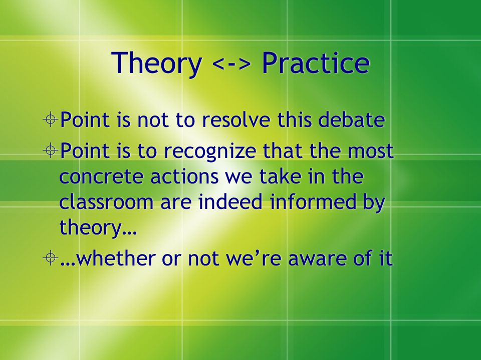 Theory Practice  Point is not to resolve this debate  Point is to recognize that the most concrete actions we take in the classroom are indeed informed by theory…  …whether or not we're aware of it  Point is not to resolve this debate  Point is to recognize that the most concrete actions we take in the classroom are indeed informed by theory…  …whether or not we're aware of it
