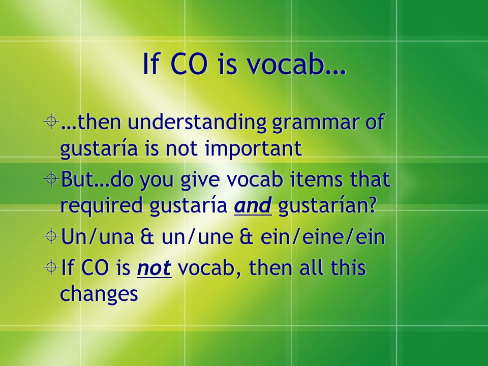 If CO is vocab…  …then understanding grammar of gustaría is not important  But…do you give vocab items that required gustaría and gustarían.