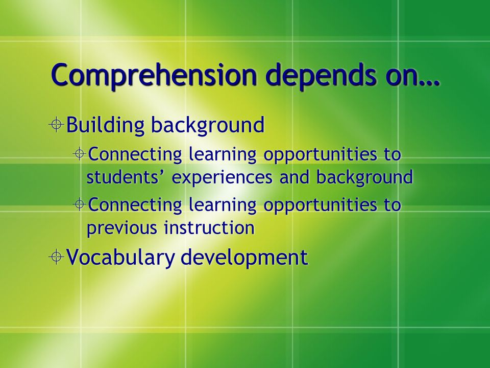 Comprehension depends on…  Building background  Connecting learning opportunities to students' experiences and background  Connecting learning opportunities to previous instruction  Vocabulary development