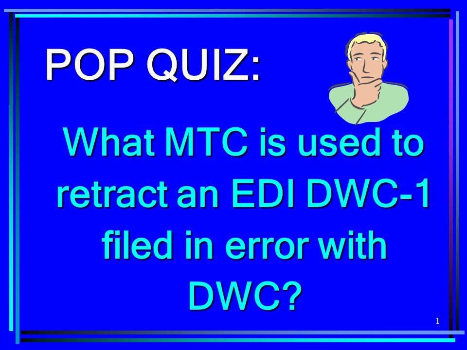 1 POP QUIZ: What MTC is used to retract an EDI DWC-1 filed in error with DWC