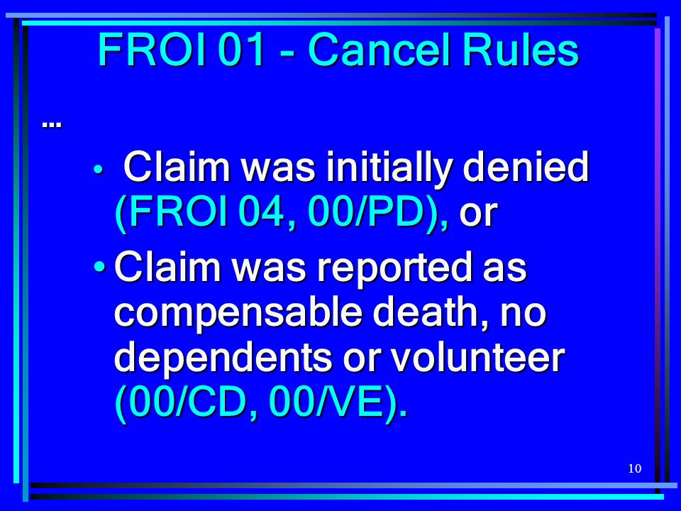 10 … Claim was initially denied (FROI 04, 00/PD), or Claim was initially denied (FROI 04, 00/PD), or Claim was reported as compensable death, no dependents or volunteer (00/CD, 00/VE).Claim was reported as compensable death, no dependents or volunteer (00/CD, 00/VE).